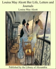 Louisa May Alcott Her Life, Letters and Journals ebook by Louisa May Alcott