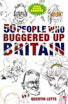 50 People Who Buggered Up Britain eBook by Quentin Letts