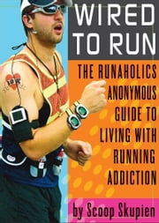 Wired to Run: The Runaholics Anonymous Guide to Living with Running Addiction - The Runaholics Anonymous Guide to Living with Running Addiction ebook by Scoop Skupien