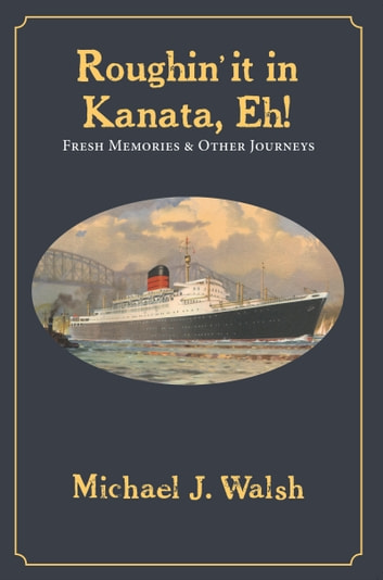 Roughin' it in Kanata, eh! - Fresh Memories & Other Journeys eBook by Michael J. Walsh