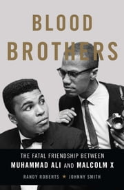 Blood Brothers - The Fatal Friendship Between Muhammad Ali and Malcolm X ebook by Randy Roberts,Johnny Smith
