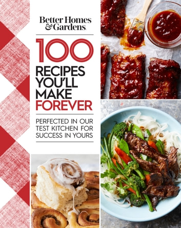 Better Homes and Gardens 100 Recipes You'll Make Forever - Perfected in Our Test Kitchen for Success in Yours ebook by Better Homes and Gardens