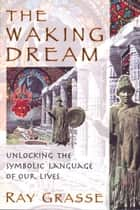 The Waking Dream - Unlocking the Symbolic Language of Our Lives ebook by Ray Grasse