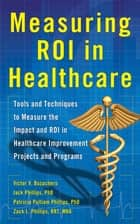 Measuring ROI in Healthcare: Tools and Techniques to Measure the Impact and ROI in Healthcare Improvement Projects and Programs ebook by Jack Phillips,Victor Buzachero,Patti Phillips,Zack Phillips