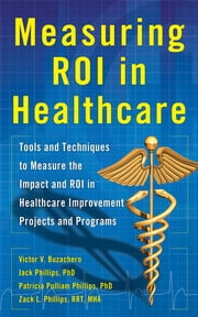Measuring ROI in Healthcare: Tools and Techniques to Measure the Impact and ROI in Healthcare Improvement Projects and Programs - Tools and Techniques to Measure the Impact and ROI in Healthcare Improvement Projects and Programs ebook by Jack Phillips,Victor Buzachero,Patti Phillips,Zack Phillips