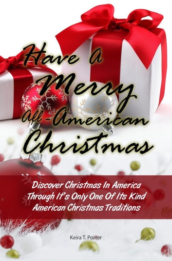 Have A Merry All-American Christmas - Discover Christmas In America Through It's Only One Of Its Kind American Christmas Traditions ebook by Keira T. Porter