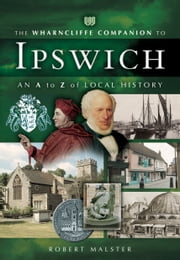 The Wharncliffe Companion to Ipswich - An A to Z of Local History ebook by Robert Malster