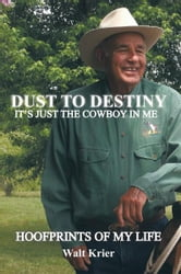 Dust To Destiny It's Just The Cowboy In Me - Hoofprints of my life ebook by Walt Krier