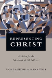 Representing Christ - A Vision for the Priesthood of All Believers ebook by Uche Anizor,Hank Voss
