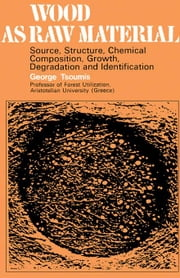 Wood as Raw Material: Source, Structure, Chemical Composition, Growth, Degradation and Identification ebook by Tsoumis, George