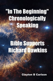 """In The Beginning"" Chronologically Speaking Bible Supports Richard Dawkins ebook by Clayton Carlson"