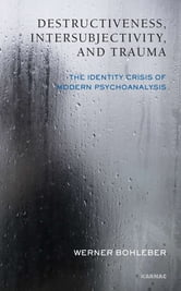 Destructiveness, Intersubjectivity and Trauma - The Identity Crisis of Modern Psychoanalysis ebook by Werner Bohleber