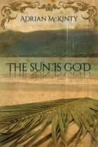 The Sun Is God ebook by Adrian McKinty