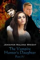 The Vampire Hunter's Daughter: Part IV ebook by Jennifer Malone Wright