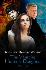 The Vampire Hunter's Daughter: Part IV - The Vampire Hunter's Daughter, #4 ebook by Jennifer Malone Wright