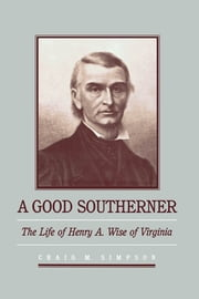 A Good Southerner - The Life of Henry A. Wise of Virginia ebook by Craig M. Simpson