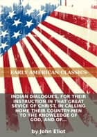 Indian dialogues, for their instruction in that great sevice of Christ, in calling home their country-men to the knowled... ebook by John Eliot