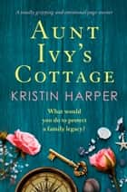 Aunt Ivy's Cottage - A totally gripping and emotional page turner ebook by Kristin Harper