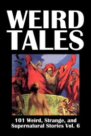 Weird Tales: 101 Weird, Strange, and Supernatural Stories Volume 6 ebook by Various