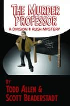 The Murder Professor - A Division & Rush Mystery ebook by Todd Allen, Scott Beaderstadt
