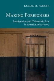 Making Foreigners - Immigration and Citizenship Law in America, 1600–2000 ebook by Kunal M. Parker