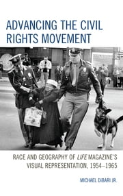 Advancing the Civil Rights Movement - Race and Geography of Life Magazine's Visual Representation, 1954–1965 ebook by Kobo.Web.Store.Products.Fields.ContributorFieldViewModel