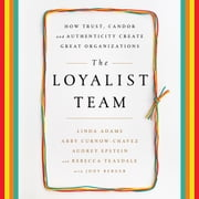 The Loyalist Team - How Trust, Candor, and Authenticity Create Great Organizations audiobook by Linda Adams, Abby Curnow-Chavez, Audrey Epstein,...