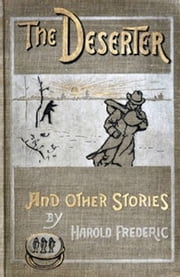 The Deserter, and Other Stories (Illustrated) ebook by Harold Frederic