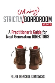 Strictly (Mining) Boardroom Volume II - A Practitioner's Guide for Next Generation Directors ebook by Allan Trench,John Sykes