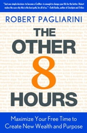 The Other 8 Hours - Maximize Your Free Time to Create New Wealth & Purpose ebook by Robert Pagliarini