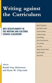 Writing against the Curriculum - Anti-Disciplinarity in the Writing and Cultural Studies Classroom ebook by Randi Gray Kristensen,Ryan M. Claycomb