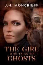 The Girl Who Talks to Ghosts - GhostWriters, #2 ebook by J.H. Moncrieff
