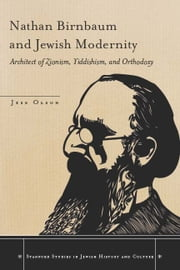 Nathan Birnbaum and Jewish Modernity - Architect of Zionism, Yiddishism, and Orthodoxy ebook by Jess Olson