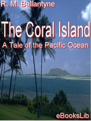 The Coral Island: A Tale of the Pacific Ocean ebook by Ballantyne, R. M.