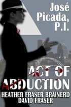 Act of Abduction - José Picada, P.I., #3 ebook by Heather Fraser Brainerd, David Fraser