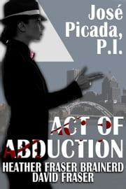 Act of Abduction - José Picada, P.I., #3 ebook by Heather Fraser Brainerd,David Fraser