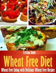 Wheat Free Diet - Wheat Free Living with Delicious Wheat Free Recipes ebook by Cristina Davis