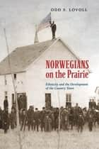 Norwegians on the Prairie - Ethnicity and the Development of the Country Town ebook by Odd S. Lovoll, Todd Nichol