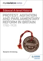 My Revision Notes: Edexcel A-level History: Protest, Agitation and Parliamentary Reform in Britain 1780-1928 ebook by Benjamin Armstrong