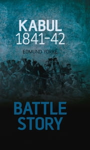 Battle Story: Kabul 1841-42 ebook by Edmund Yorke