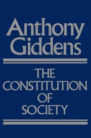 The Constitution of Society - Outline of the Theory of Structuration ebook by Anthony Giddens