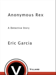 Anonymous Rex - A Detective Story ebook by Eric Garcia
