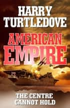 American Empire: The Centre Cannot Hold ebook by Harry Turtledove