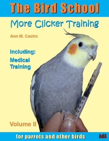 The Bird School. More Clicker Training for Parrots and Other Birds. Including Medical Training ebook by Ann M. Castro