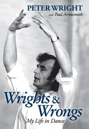 Wrights & Wrongs: My Life in Dance ebook by Peter Wright,Paul Arrowsmith
