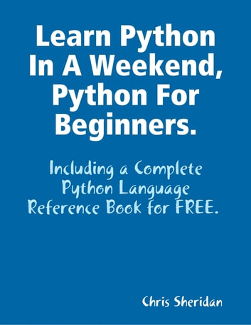 Learn Python In a Weekend, Python for Beginners. ebook by Chris Sheridan