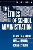 The Ethics of School Administration, 3rd Edition ebook by Kenneth A. Strike, Emil J. Haller, Jonas F. Soltis
