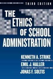 The Ethics of School Administration, 3rd Edition ebook by Kenneth A. Strike,Emil J. Haller,Jonas F. Soltis