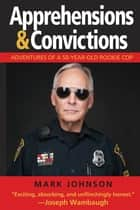 Apprehensions & Convictions - Adventures of a 50-Year-Old Rookie Cop ebook by Mark Johnson
