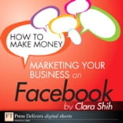 How to Make Money Marketing Your Business on Facebook ebook by Clara Shih